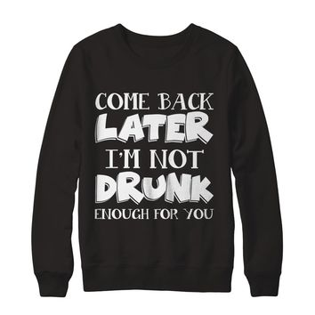 Come Back Later I'm Not Drunk Enough For You Beer Drinking Funny T-Shirt Unisex