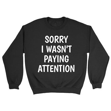 Sorry I wasn't paying attention funny saying sarcastic sarcasm funny gift Crewneck Sweatshirt