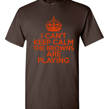 I Can't keep Calm The Browns Are Playing Tshirt. Cleveland Browns Ladies and Unisex Styles. Great Gift Ideas.