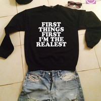 First things first i'm the realest sweatshirt jumper gift cool fashion girls UNISEX sizing women sweater funny cute teens dope teenagers