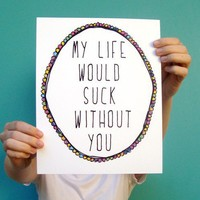 $12.00 my life would suck without you  8x10 art print by letterhappy