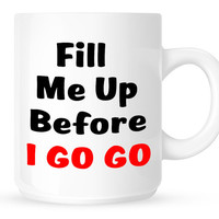 Fill Me Up Before I GO GO - Funny Quote Coffee Mug