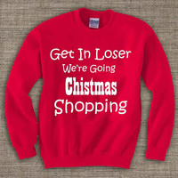 get in loser we are going christmas shopping ,Ugly Chistmas Sweater. Holiday Sweatshirt. Holiday Shirt. Christmas Swetshirt.