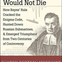 The Theory That Would Not Die: How Bayes' Rule Cracked the Enigma Code, Hunted Down Russian Submarines, & Emerged Triumphant from Two Centuries of Controversy: The Theory That Would Not Die