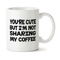You're Cute But I'm Not Sharing My Coffee, Funny Mug, Hands Off Of My Coffee, Coffee Cup, 15oz, Ceramic, Permanent Ink, Typography