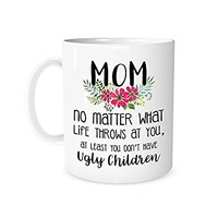 The Coffee Corner - Mom No Matter What Life Throws At You, At Least You Don't Have Ugly Children - 11 Ounce White Ceramic Tea Cup - gifts for mom, Mother Day Gifts Idea
