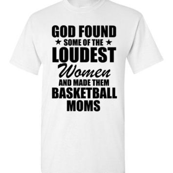 God Found Some of the Loudest Women and Made Them Basketball Moms T-Shirt