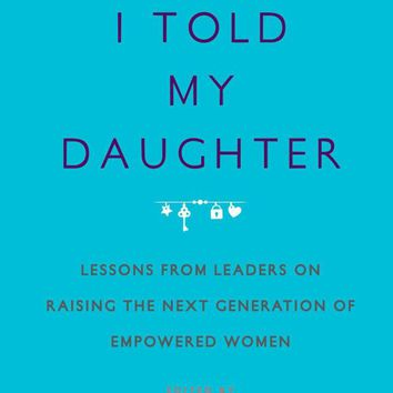 What I Told My Daughter: Lessons from Leaders on Raising the Next Generation of Empowered Women Paperback – April 11, 2017