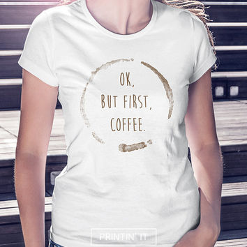 Ok, but first, coffee - Women's t-shirt - Funny love t-shirt - Typography print - Funny art - Quote t-shirt - Gift for friend