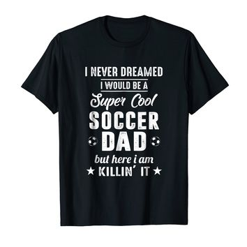 I Never Dreamed I Would Be A Super Cool Soccer Dad Tee Shirt