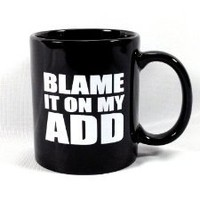"""BLAME IT ON MY ADD"" Black Coffee / Tea Mug"