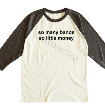 So Many Bands So Little Money Shirt Funny Slogan Shirt Fashion Tumblr Shirt Unisex Tee Men Tee Women Tee Raglan Tee Shirt Baseball Tee Shirt