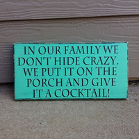 In Our Family We Don't Hide Crazy We Put It On The Porch & Give It A Cocktail Wood Sign