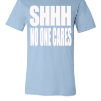 SHHH NO ONE CARES - Unisex T-shirt
