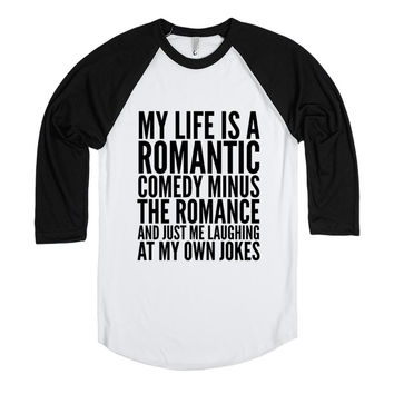 MY LIFE IS A ROMANTIC COMEDY MINUS THE ROMANCE AND JUST ME LAUGHING AT MY OWN JOKES SHIRT (IDD11BS)