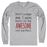 Don't Judge Me I Was Born To Be Awesome Not Perfect Long Sleeve T-s...