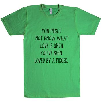You might not know what love is until you've been loved by a Pisces. Unisex T Shirt
