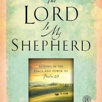 The Lord Is My Shepherd: Resting in the Peace and Power of Psalm 23
