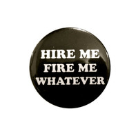 "hire me fire me WHATEVER - 1.25"" pin"