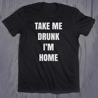 Funny Drinking Shirt Take Me Drunk I'm Home Tumblr Clothes Slogan Alcohol Party T-shirt