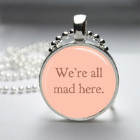 Photo Art Glass Bezel Pendant We're All Mad Here Necklace