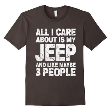 All I Care About Is My Jeep And Like Maybe 3 People T-Shirt