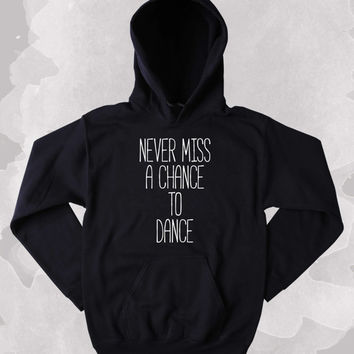 Dancing Hoodie Never Miss A Chance To Dance Partying Drinking Weekends Sweatshirt Tumblr Clothing