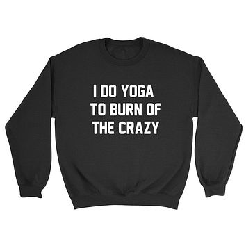 Yoga, I do yoga to burn of the crazy,gym, fitness funny workout graphic Crewneck Sweatshirt