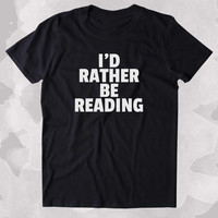 I'd Rather Be Reading Shirt Funny Bookworm Reader Nerdy Clothing Tumblr T-shirt
