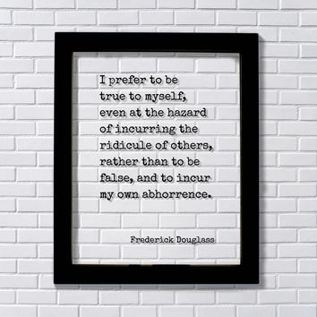 Frederick Douglass - I prefer to be true to myself incurring the ridicule of others than to be false