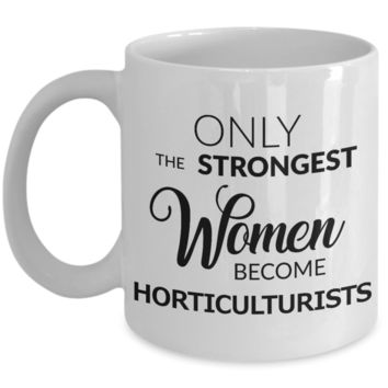 Horticulture Gifts - Only the Strongest Women Become Horticulturists Mug Ceramic Coffee Cup