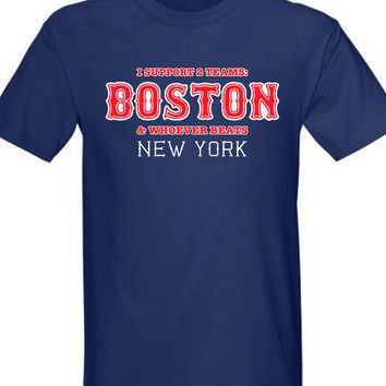 I support Two Teams Boston and whoever beats New York T-shirt tee Shirt Swag summer Bosox inspired Hot Funny Mens Ladies cool MLG-1054