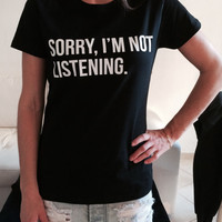 Sorry i'm not listening Tshirt black Fashion funny slogan womens girls sassy cute top