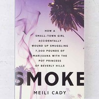Smoke: How A Small-Town Girl Accidentally Wound Up Smuggling 7,000 Pounds Of Marijuana With The Pot Princess Of Beverly Hills By Meili Cady - Assorted One