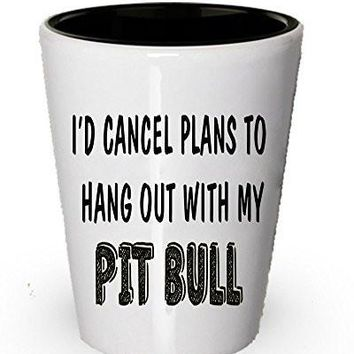 I cancel plan to Hang out with my Pit Bull Shot Glass