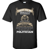 There Are No Shortcuts To Mastering My Craft It Takes Years Of Blood Sweat And Tears Before You Earn The Right To Be Called A POLITICIAN  - Unisex Tshirt
