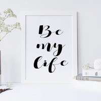 Printable art BE MY LIFE prints,printable art,poster art,love prints,marry me prints,white and black print,digitalprints,instant download