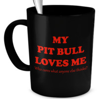 My Pit Bull loves me - who cares what anyone else thinks?