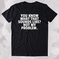 You Know What That Sounds Like Not My Problem Shirt Funny Sarcastic Person Sassy Attitude Clothing Tumblr T-shirt