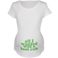 All I Wanted Foot Rub Funny White Maternity Soft T-Shirt
