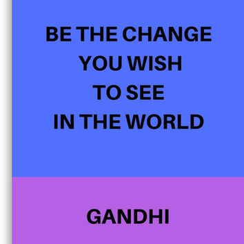 BE THE CHANGE YOU WISH TO SEE IN THE WORLD by IdeasForArtists