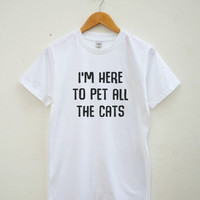 I'm here to pet all the cats t-shirt