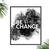 Be the Change Quote Black and White Print Watercolor Poster Inspirational Print Typography Chic dorm Urban Decor Motivational Art  Black Ink