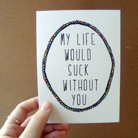 my life would suck without you card / mini print by letterhappy