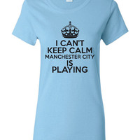 I Can't keep Calm Manchester City Is Playing Tshirt. Ladies and Unisex Styles. Great Gift Ideas. Soccer Fans!!