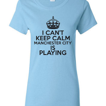 Can't Keep Calm Manchester City  is Playing Great Sports Soccer T Shirt Makes Great Futbol T Shirt Unisex Ladies Mens Shirt Soccer Shirt
