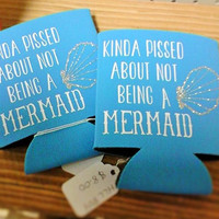 Kinda Pissed about Not being a Mermaid Koozie