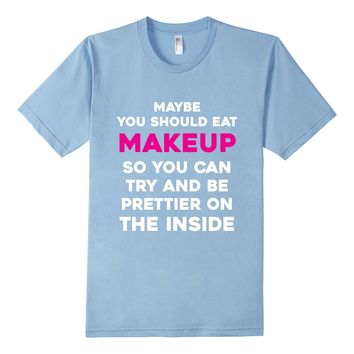 Eat Makeup So You Can Be Prettier On The Inside Funny Shirt