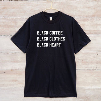 Black Coffee Black Clothes Black Heart Shirt Funny Quote Tumblr Fashion Slogan Shirt Unisex Tshirt Men Tshirt Women
