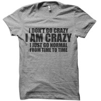 I Don't Go Crazy I Am Crazy T-Shirt - funny mean bitch t-shirt geek dick jerk nerd hoodie cyrus ladies justin tank tshirt
